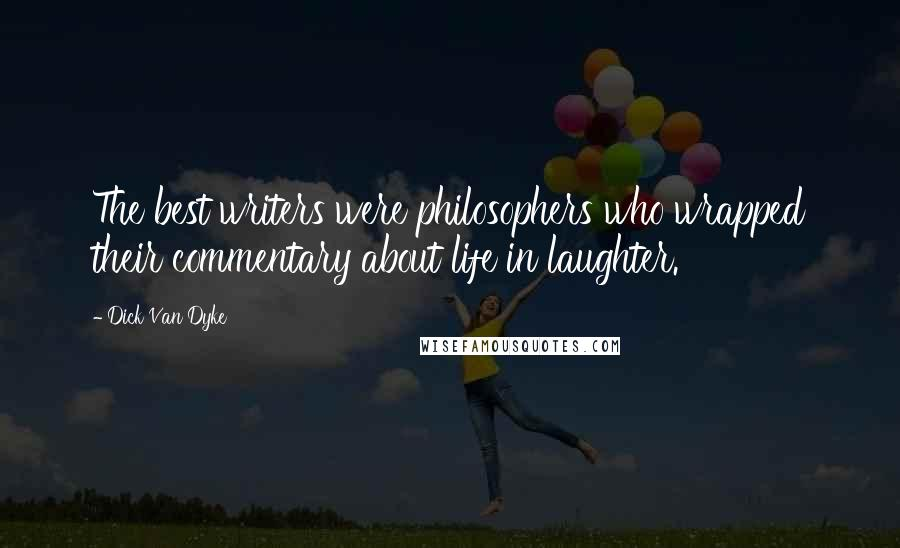 Dick Van Dyke quotes: The best writers were philosophers who wrapped their commentary about life in laughter.