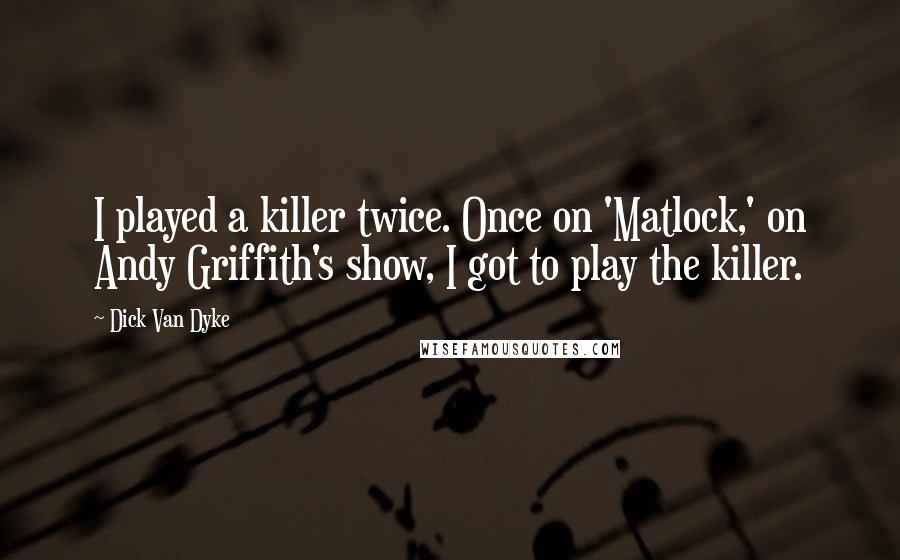 Dick Van Dyke quotes: I played a killer twice. Once on 'Matlock,' on Andy Griffith's show, I got to play the killer.