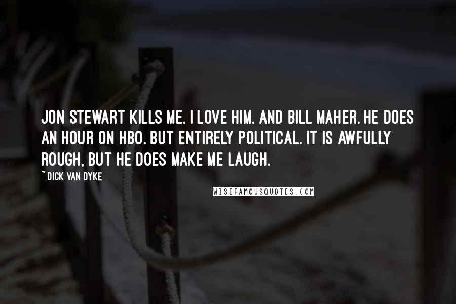 Dick Van Dyke quotes: Jon Stewart kills me. I love him. And Bill Maher. He does an hour on HBO. But entirely political. It is awfully rough, but he does make me laugh.