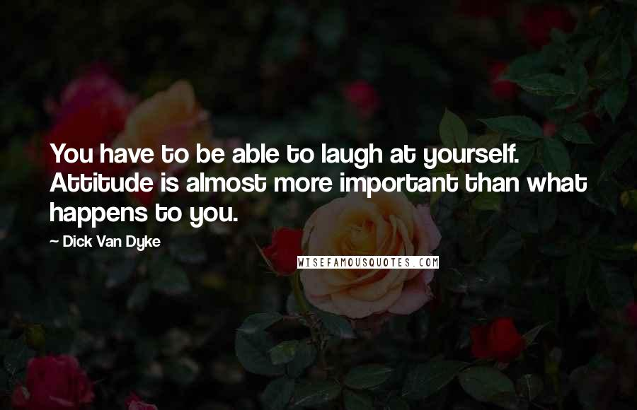 Dick Van Dyke quotes: You have to be able to laugh at yourself. Attitude is almost more important than what happens to you.