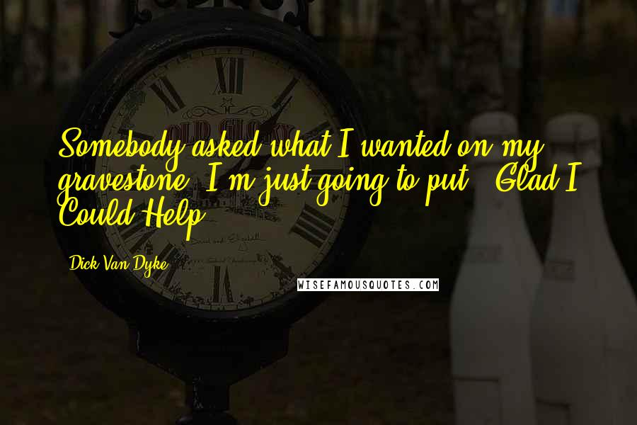 Dick Van Dyke quotes: Somebody asked what I wanted on my gravestone. I'm just going to put: 'Glad I Could Help.'