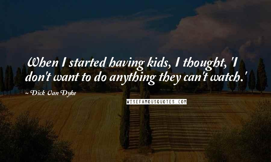 Dick Van Dyke quotes: When I started having kids, I thought, 'I don't want to do anything they can't watch.'