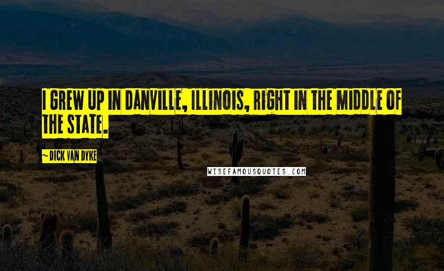 Dick Van Dyke quotes: I grew up in Danville, Illinois, right in the middle of the state.