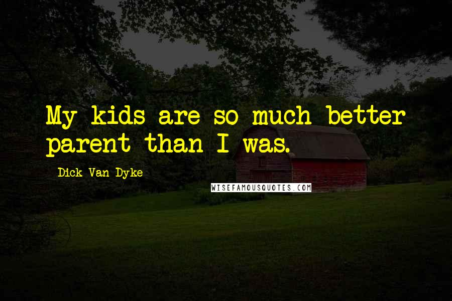 Dick Van Dyke quotes: My kids are so much better parent than I was.