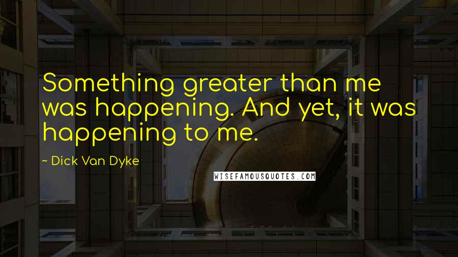 Dick Van Dyke quotes: Something greater than me was happening. And yet, it was happening to me.