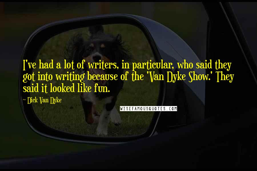 Dick Van Dyke quotes: I've had a lot of writers, in particular, who said they got into writing because of the 'Van Dyke Show.' They said it looked like fun.