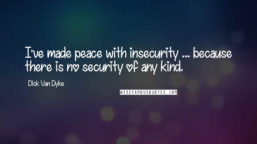 Dick Van Dyke quotes: I've made peace with insecurity ... because there is no security of any kind.