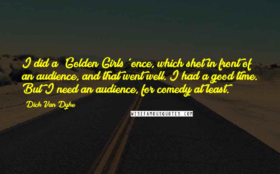 Dick Van Dyke quotes: I did a 'Golden Girls' once, which shot in front of an audience, and that went well. I had a good time. But I need an audience, for comedy at