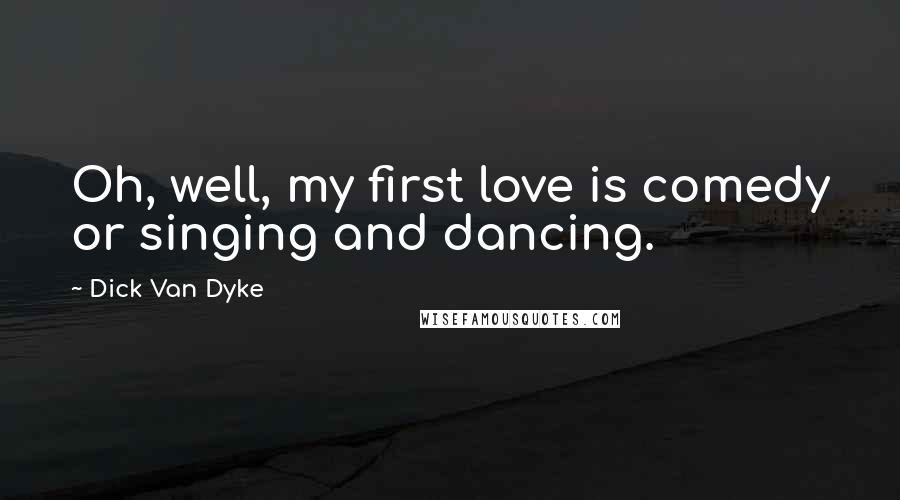 Dick Van Dyke quotes: Oh, well, my first love is comedy or singing and dancing.