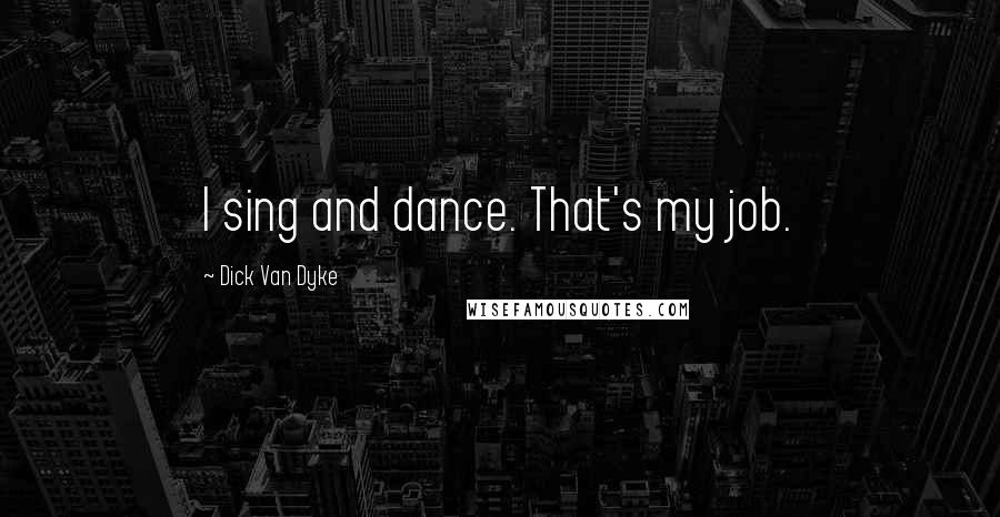 Dick Van Dyke quotes: I sing and dance. That's my job.