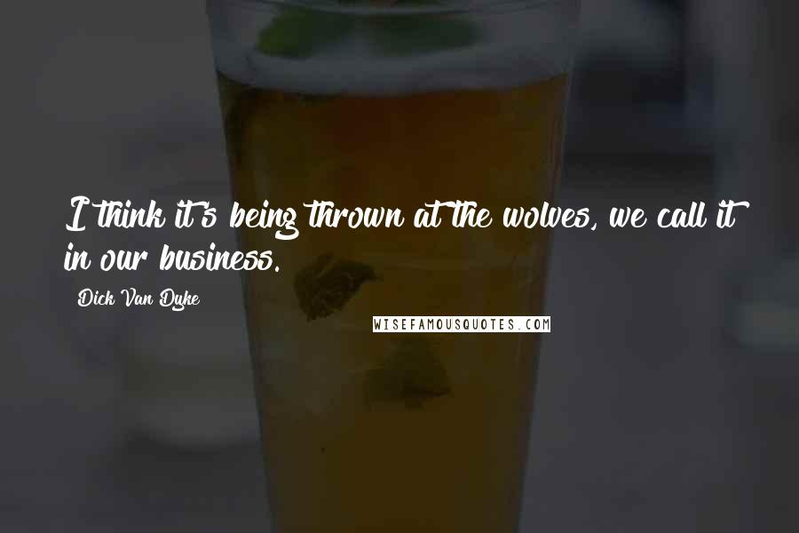 Dick Van Dyke quotes: I think it's being thrown at the wolves, we call it in our business.