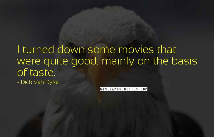 Dick Van Dyke quotes: I turned down some movies that were quite good. mainly on the basis of taste.