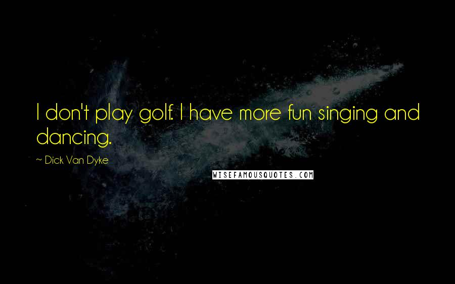 Dick Van Dyke quotes: I don't play golf. I have more fun singing and dancing.
