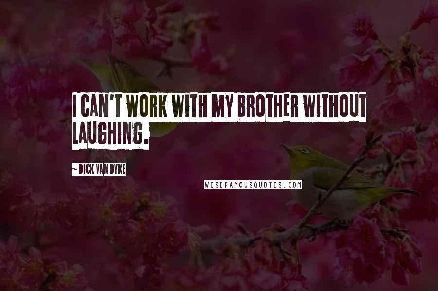 Dick Van Dyke quotes: I can't work with my brother without laughing.