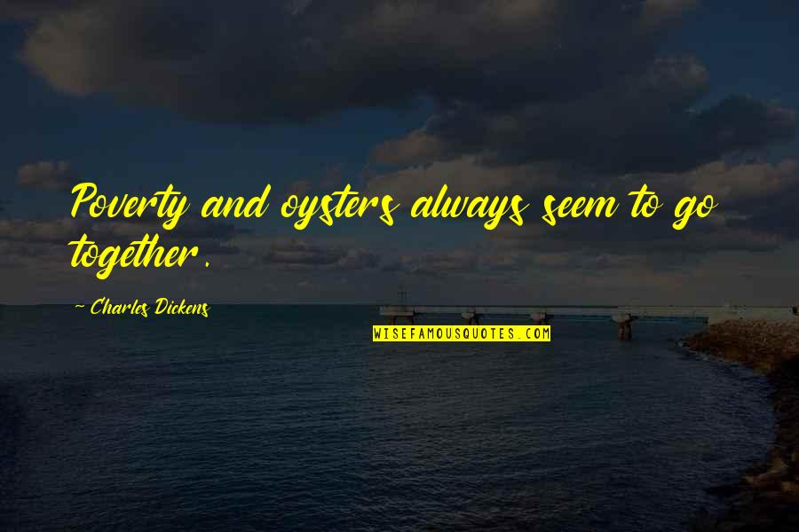 Dickens Poverty Quotes By Charles Dickens: Poverty and oysters always seem to go together.