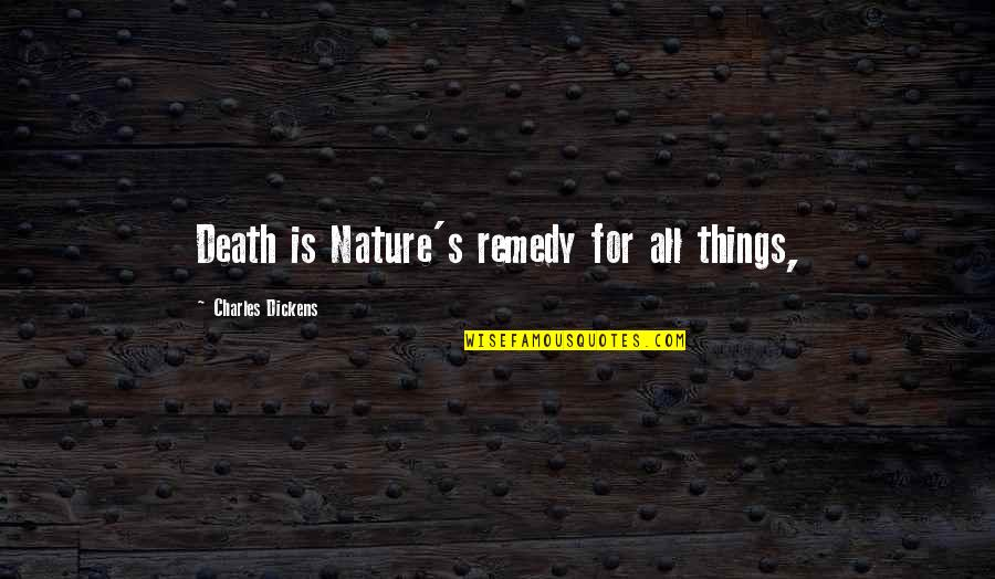 Dickens's Quotes By Charles Dickens: Death is Nature's remedy for all things,