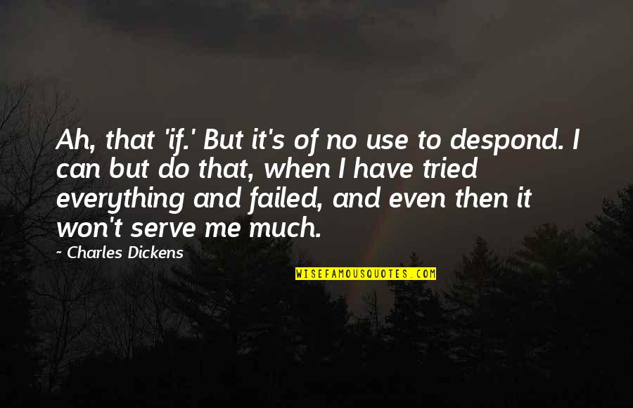Dickens's Quotes By Charles Dickens: Ah, that 'if.' But it's of no use