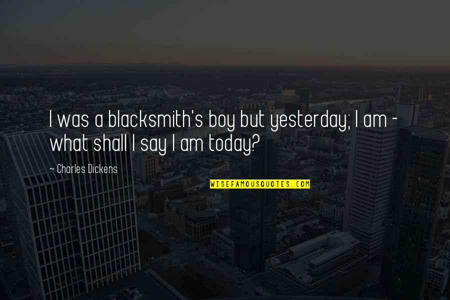 Dickens's Quotes By Charles Dickens: I was a blacksmith's boy but yesterday; I