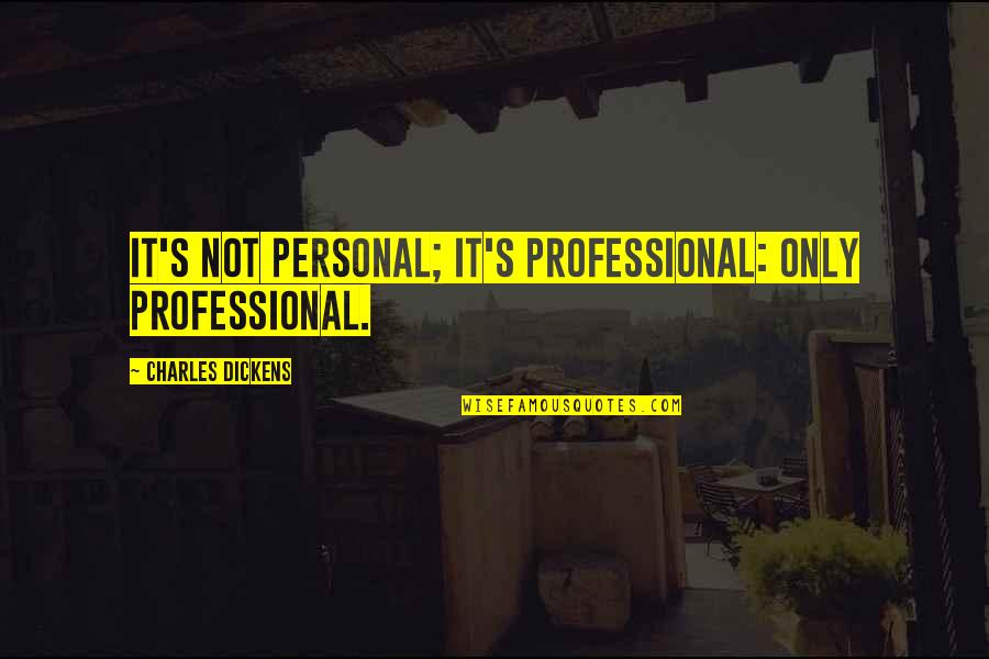 Dickens's Quotes By Charles Dickens: It's not personal; it's professional: only professional.