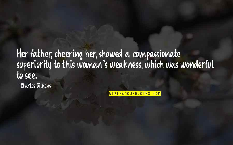 Dickens's Quotes By Charles Dickens: Her father, cheering her, showed a compassionate superiority