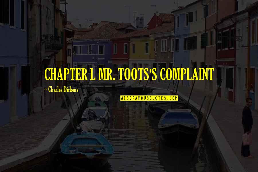 Dickens's Quotes By Charles Dickens: CHAPTER L MR. TOOTS'S COMPLAINT