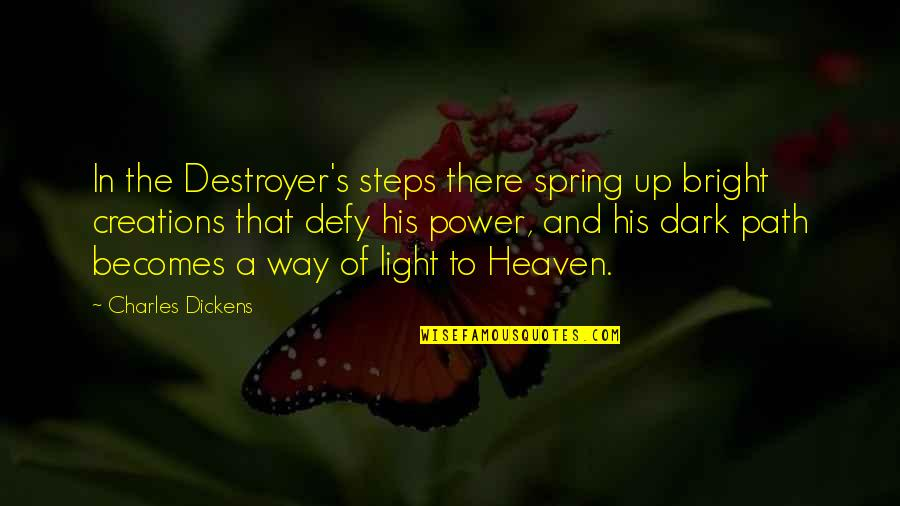 Dickens's Quotes By Charles Dickens: In the Destroyer's steps there spring up bright