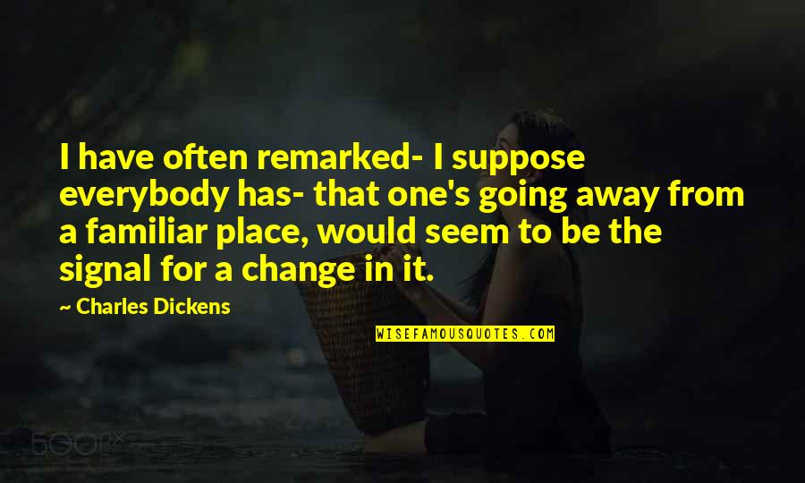Dickens's Quotes By Charles Dickens: I have often remarked- I suppose everybody has-