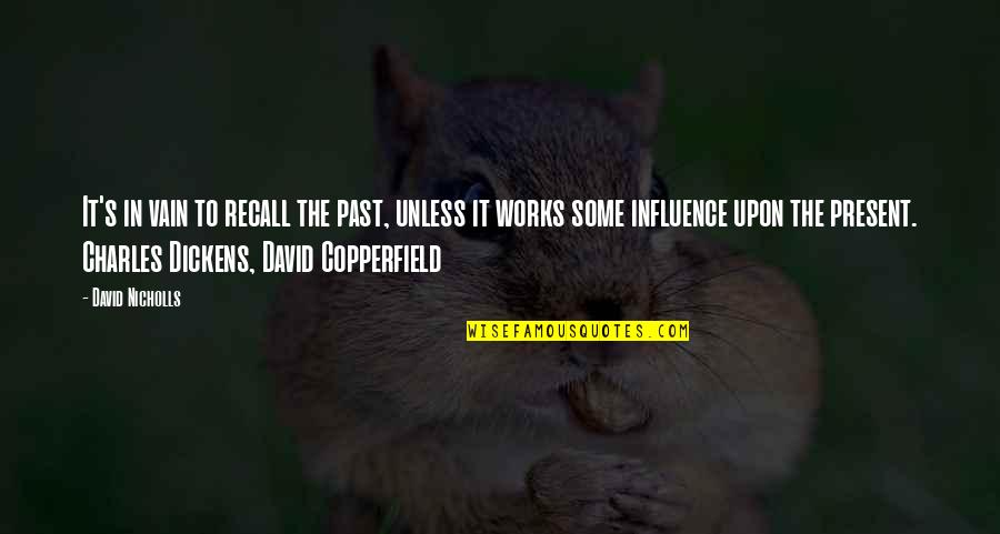 Dickens's Quotes By David Nicholls: It's in vain to recall the past, unless