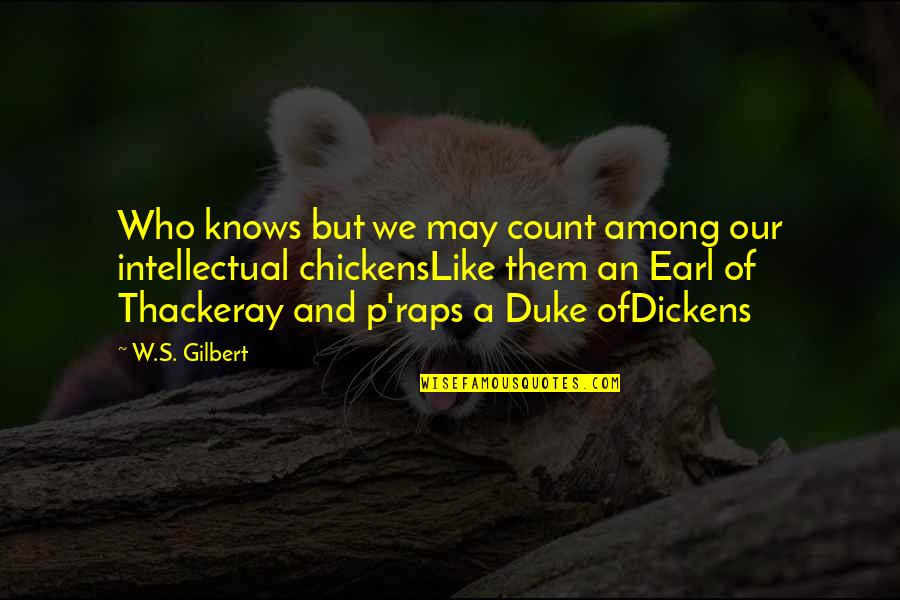Dickens's Quotes By W.S. Gilbert: Who knows but we may count among our