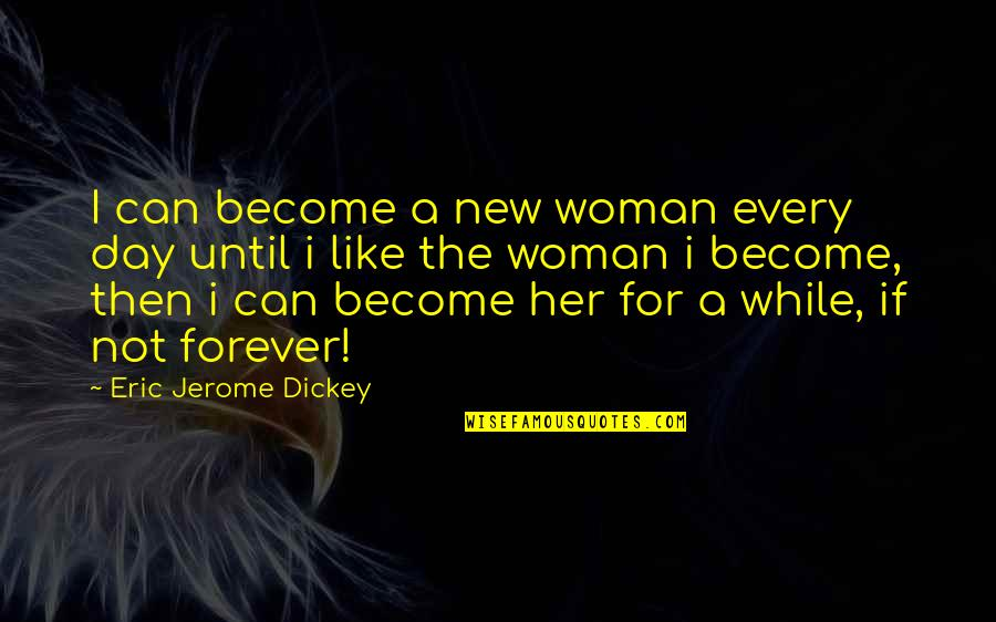 Dickey's Quotes By Eric Jerome Dickey: I can become a new woman every day