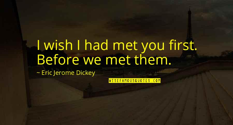 Dickey's Quotes By Eric Jerome Dickey: I wish I had met you first. Before