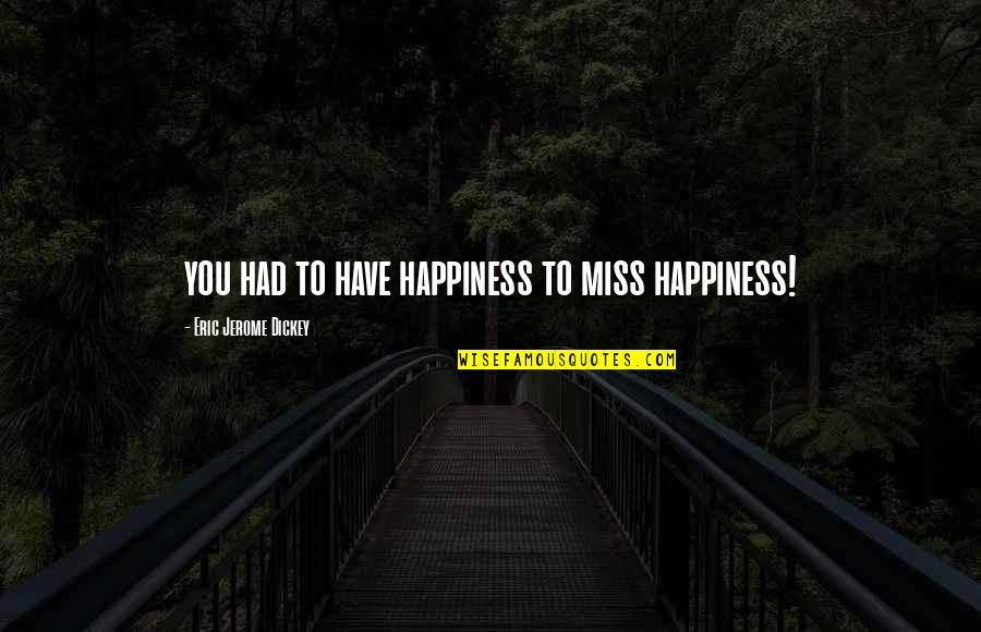 Dickey's Quotes By Eric Jerome Dickey: you had to have happiness to miss happiness!