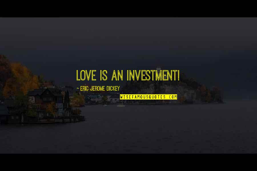 Dickey's Quotes By Eric Jerome Dickey: love is an investment!
