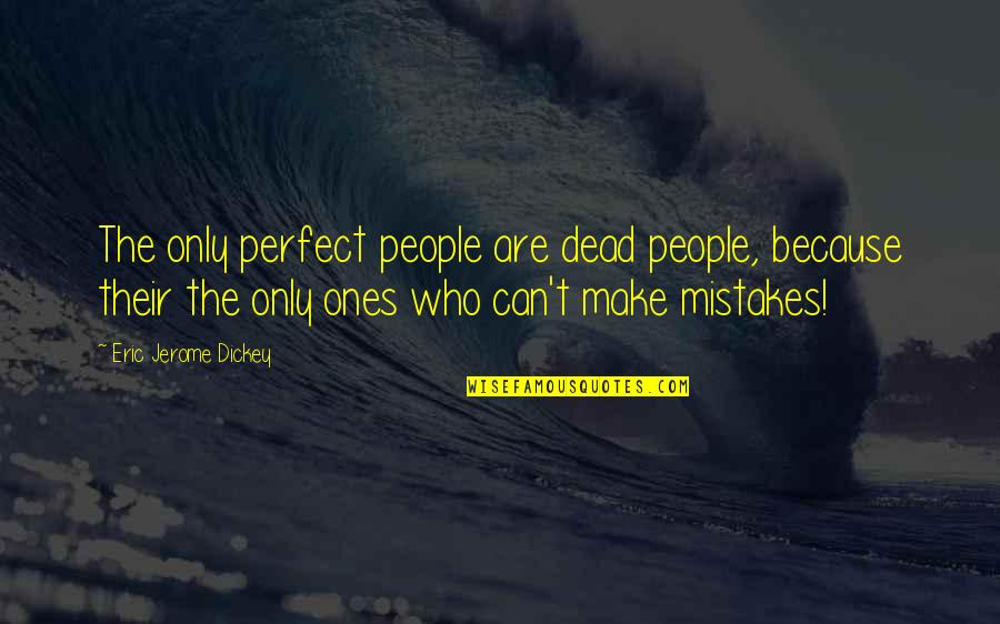 Dickey's Quotes By Eric Jerome Dickey: The only perfect people are dead people, because