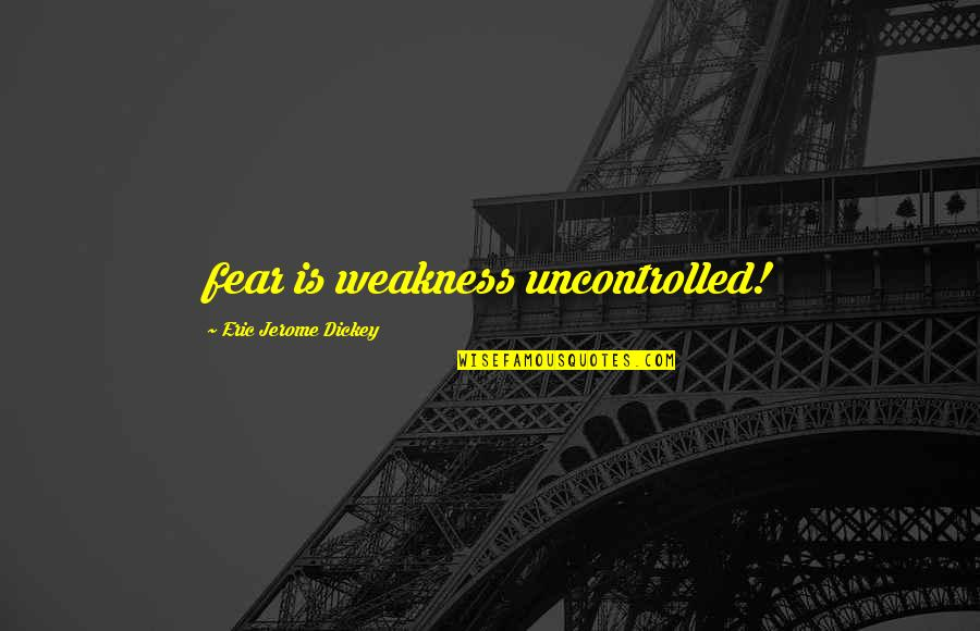 Dickey's Quotes By Eric Jerome Dickey: fear is weakness uncontrolled!