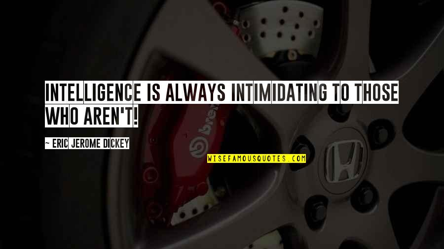 Dickey's Quotes By Eric Jerome Dickey: Intelligence is always intimidating to those who aren't!