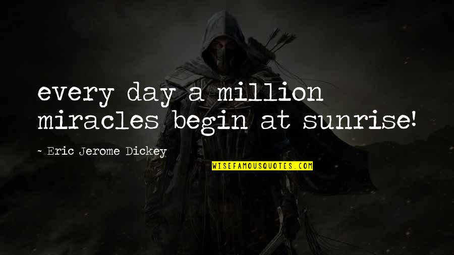 Dickey's Quotes By Eric Jerome Dickey: every day a million miracles begin at sunrise!