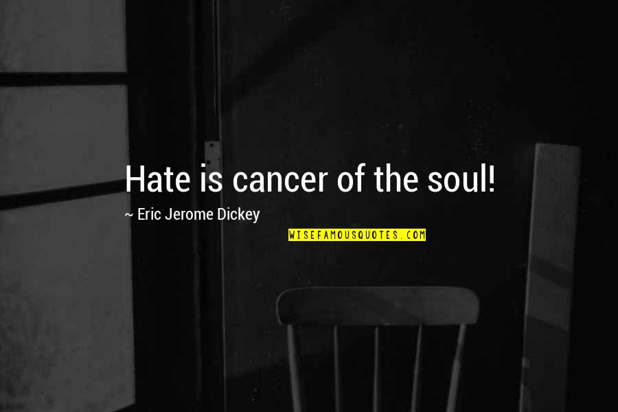 Dickey's Quotes By Eric Jerome Dickey: Hate is cancer of the soul!