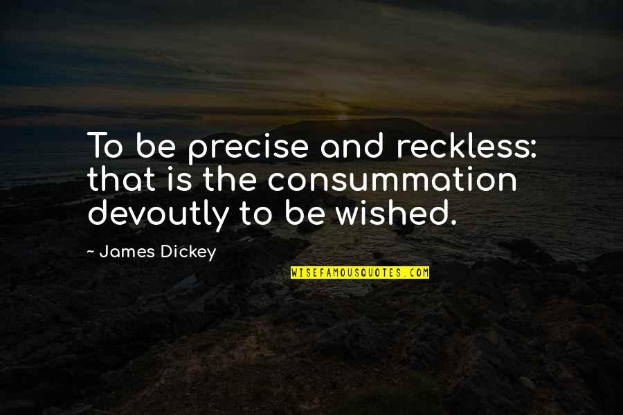 Dickey's Quotes By James Dickey: To be precise and reckless: that is the