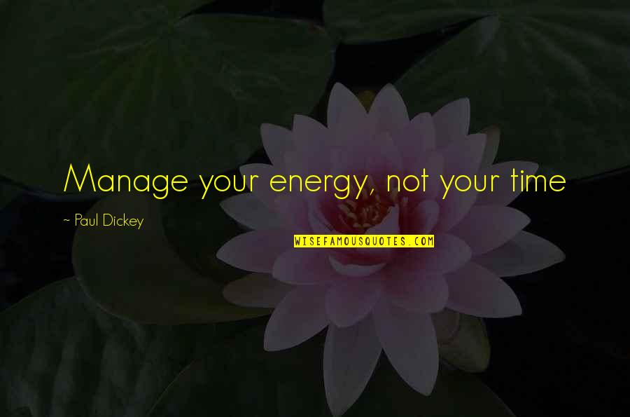 Dickey's Quotes By Paul Dickey: Manage your energy, not your time