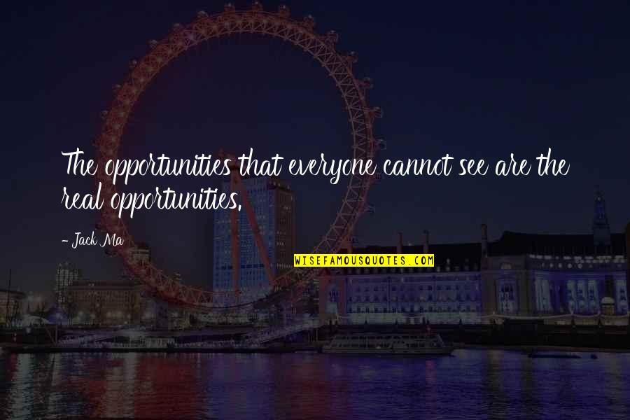 Dickheads Quotes By Jack Ma: The opportunities that everyone cannot see are the