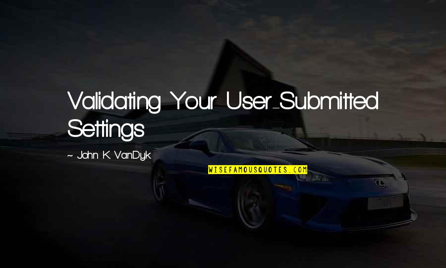 Dicky Fox Quotes By John K. VanDyk: Validating Your User-Submitted Settings