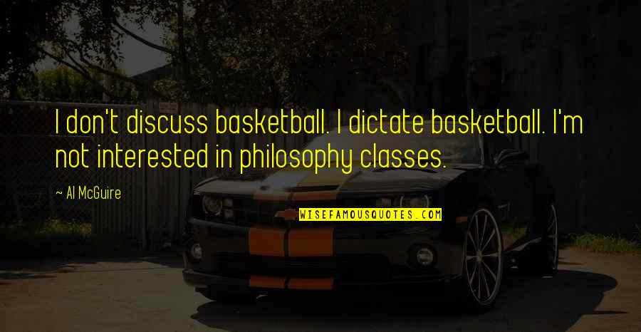 Dictate Quotes By Al McGuire: I don't discuss basketball. I dictate basketball. I'm
