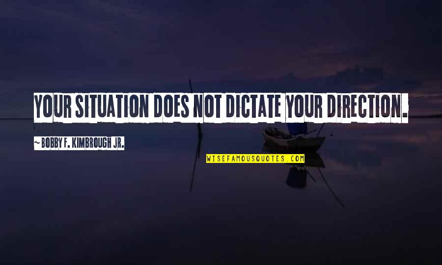 Dictate Quotes By Bobby F. Kimbrough Jr.: Your situation does not dictate your direction.