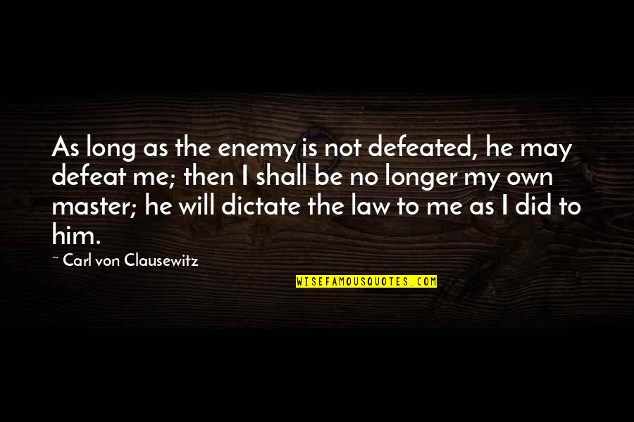 Dictate Quotes By Carl Von Clausewitz: As long as the enemy is not defeated,