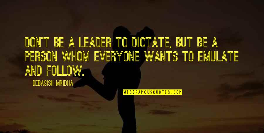 Dictate Quotes By Debasish Mridha: Don't be a leader to dictate, but be