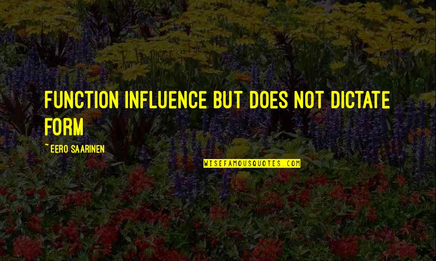 Dictate Quotes By Eero Saarinen: Function influence but does not dictate form