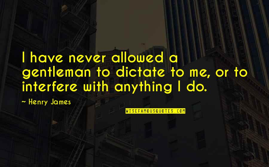 Dictate Quotes By Henry James: I have never allowed a gentleman to dictate
