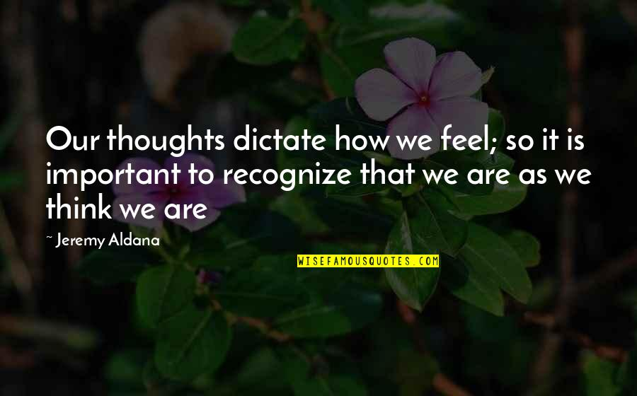 Dictate Quotes By Jeremy Aldana: Our thoughts dictate how we feel; so it
