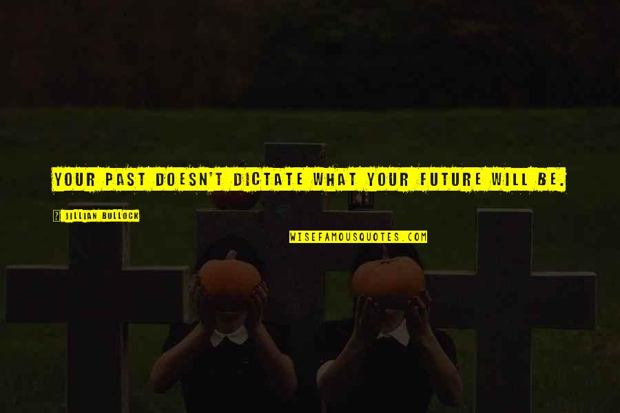 Dictate Quotes By Jillian Bullock: Your past doesn't dictate what your future will